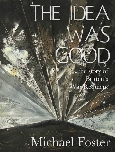 The Idea Was Good: The Story of Benjamin BrittenÕ s War Requiem.: Michael Foster.