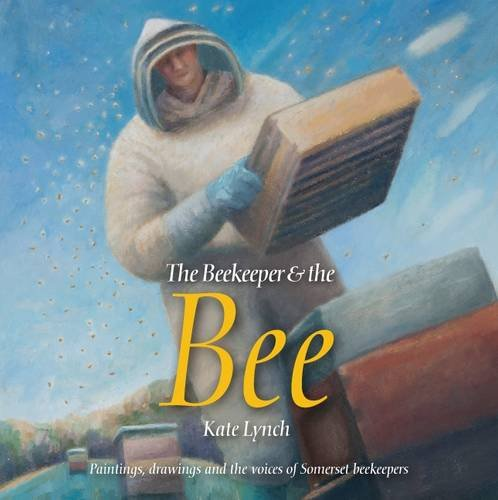 9780954439446: The Beekeeper and the Bee: Paintings, Drawings and the Voices of Somerset Beekeepers