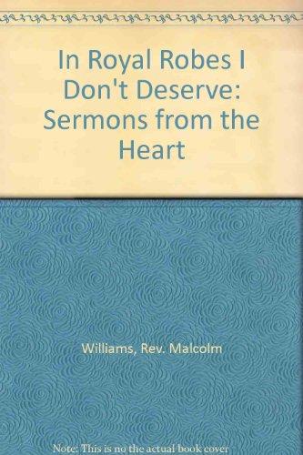In Royal Robes I Dont Deserve: Sermons: Williams, Rev. Malcolm