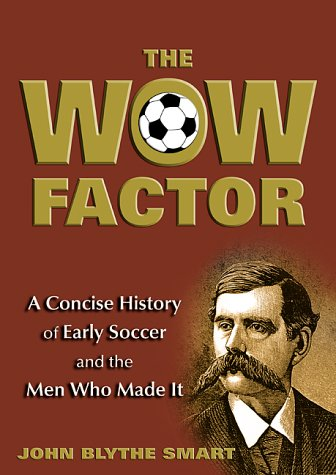 Wow Factor, The: A Concise History of Early Soccer and the Men Who Made it: Smart, John Blythe