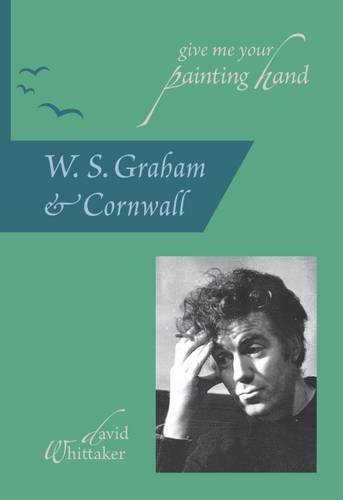 9780954519483: Give Me Your Painting Hand: W. S. Graham & Cornwall