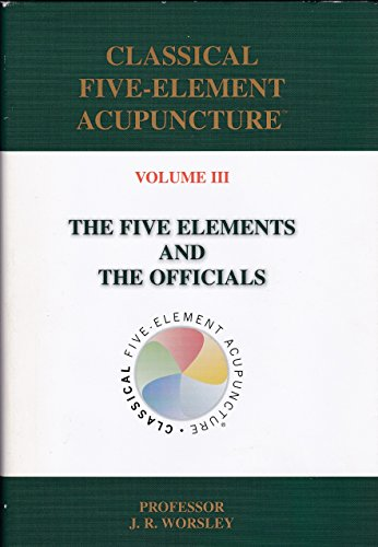 Classical Five-Element Acupuncture, Volume III: The Five Elements and the Officials: J.R. Worsley
