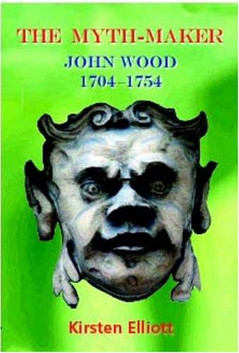 The Myth-Maker: John Wood 1704-1754: Elliott, Kirsten T.