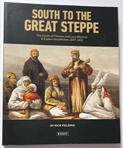 9780954640996: South to the Great Steppe - The travels of Thomas of Lucy Atkinson in Eastern Kazakhstan, 1847-1852