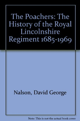The Poachers : The History of the Royal Lincolnshire Regiment 1685-1969: Nalson, David