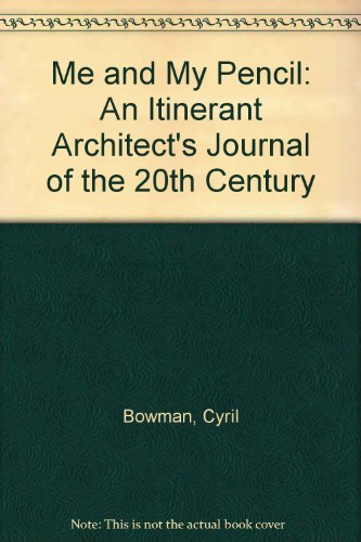 Me & My Pencil. An Itinerant Architect's Journal Of The 20th Century: Bowman, Cyril