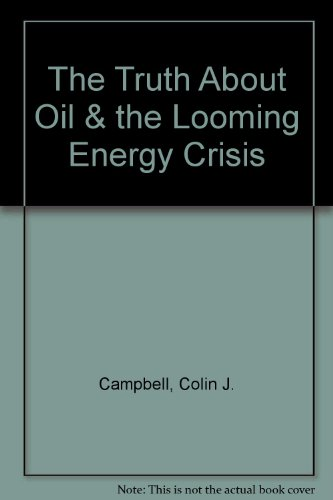 The Truth About Oil & the Looming Energy Crisis (0954785509) by Campbell, Colin J.