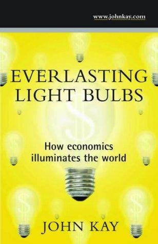 Everlasting Light Bulbs: How Economics Illuminates the World: Kay, John