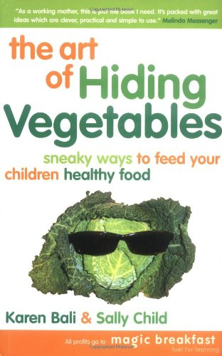 9780954821920: The Art of Hiding Vegetables: Sneaky Ways to Get Your Kids to Eat Healthy Food