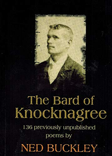 The Bard of Knocknagree: 136 Previously Unpublished Poems by Ned Buckley: Ned Buckley