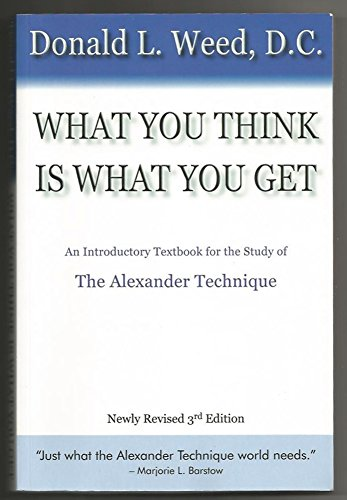 What You Think Is What You Get: An Introductory Text Book for the Study of the Alexander Technique:...