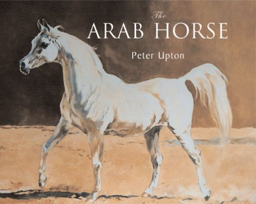 The Arab Horse: A Complete Record of the Arab Horses Imported into Britain from the Desert of ...