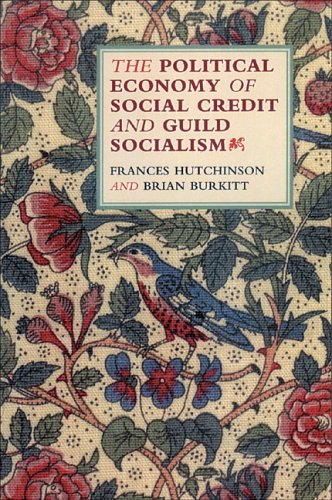 THE POLITICAL ECONOMY OF SOCIAL CREDIT AND GUILD SOCIALISM: Hutchinson, Frances And Brian Burkitt