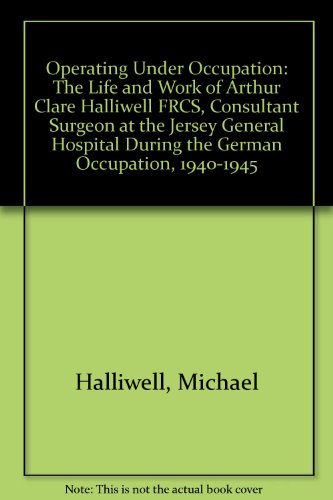 9780955008603: Operating Under Occupation: The Life and Work of Arthur Clare Halliwell FRCS, Consultant Surgeon at the Jersey General Hospital During the German Occupation, 1940-1945