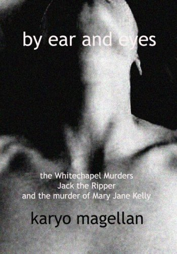 BY EAR AND EYES: THE WHITECHAPEL MURDERS, JACK THE RIPPER AND THE MURDER OF MARY JANE KELLY: Karyo ...