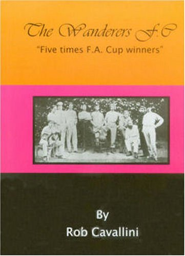 9780955049606: The Wanderers F.C.: Five Times F.A. Cup Winners