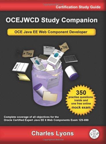 OCEJWCD Study Companion: Certified Expert Java EE 6 Web Component Developer (Oracle Exam 1Z0-899): ...