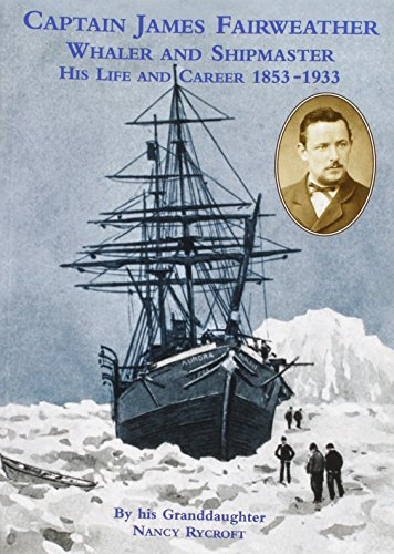 Captain James Fairweather Whaler and Shipmaster: His Life and Career 1853 - 1933.