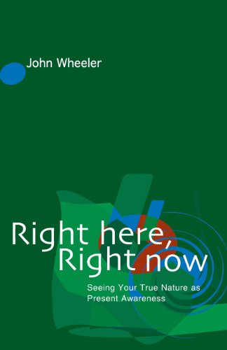 Right Here, Right Now: Seeing Your True Nature as Present Awareness: Wheeler, John
