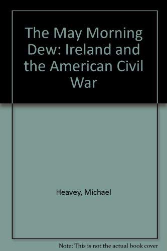 The May Morning Dew: Ireland and the American Civil War: Heavey, Michael