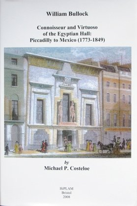 William Bullock: Connoisseur and Virtuoso of the Egyptian Hall: Piccadilly to Mexico (1773-1849): ...