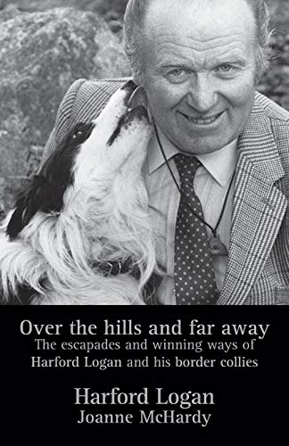 9780955276217: Over the Hills and Far Away: The Escapades and Winning Ways of Harford Logan and His Border Collies