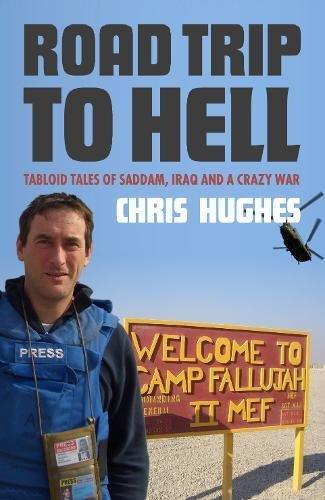 Road Trip to Hell: Tabloid Tales of Saddam, Iraq and a Bloody War: Tabloid Tales of Saddam, Iraq ...