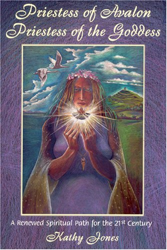 Priestess of Avalon Priestess of the Goddess: A Renewed Spiritual Path for the 21st Century : A Journey of Transformation within the Sacred Landscape of Glastonbury and the Isle of Avalon (9780955290817) by Kathy Jones