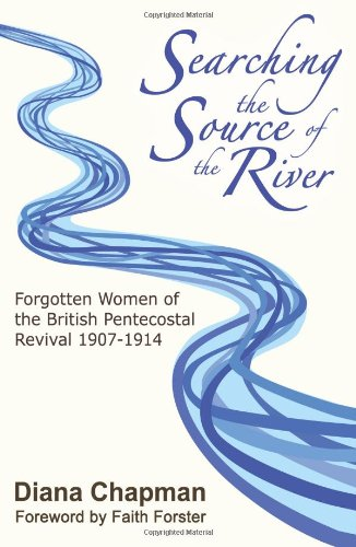 Searching the Source of the River: Forgotten Women of the British Pentecostal Revival 1907-1914 (0955378311) by Diana Chapman