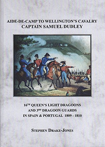 9780955415029: Aide-de-Camp to Wellington's Cavalry Captain Samuel Dudley: 16th Queen's Light Dragoons and 3rd Dragoon Guards in Spain & Portugal 1809-1810.