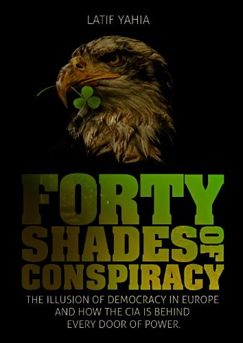 Forty Shades of Conspiracy:illusion of Democracy in Europe and how the American CIA are behind Every Door of Power.(Special Limited Edition) (0955419115) by Latif Yahia