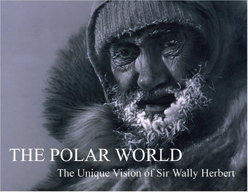 The Polar World: The Unique Vision of Sir Wally Herbert: Herbert, Wally