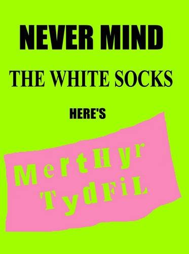 Never Mind the White Socks Here's Merthyr Tydfil (0955530601) by Bunko, Anthony; Caswell, Jan; Harrington, Bernard; Protheroe, Viv; West, David; Jenkins, Mike; Coombs, Bethan; James, Dr. Ken; Roberts, Nigel;...