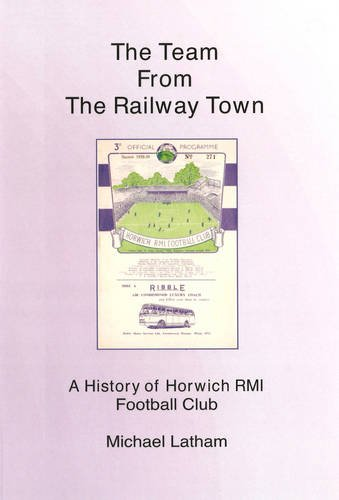 The Team from the Railway Town: A History of Horwich RMI Football Club (0955530725) by Michael Latham