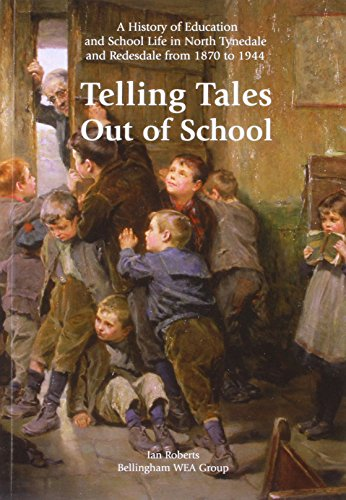 Telling Tales Out of School: A History of Education and School Life in North Tynedale and Redesdale...