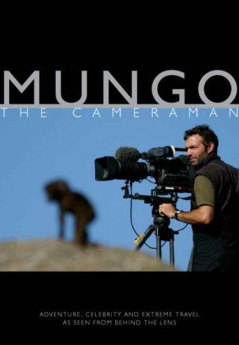Mungo The Cameraman: Adventure, Celebrity And Extreme Travel As Seen From Behind The Lens (SCARCE...