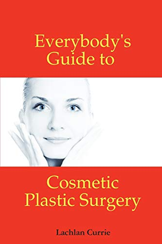 Everybodys Guide to Cosmetic Plastic Surgery: Lachlan Currie