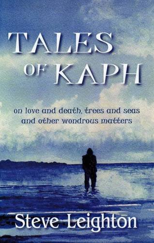 9780955708848: Tales of Kaph: on Love and Death, Trees and Seas and Other Wondrous Matters