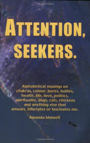 9780955742101: Attention, Seekers: Alphabetical Musings on Chakras, Colour, Bores, Bullies, Health, Life, Love, Politics, Spirituality, Dogs, Cats, Chickens and ... Else That Amuses, Infuriates or Fascinates Me