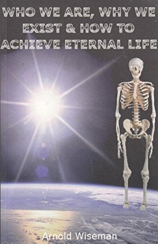 Who We are, Why We Exist and How to Achieve Eternal Life: Wiseman, Arnold