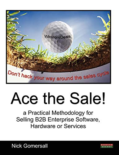 Ace the Sale! a Practical Methodology for Selling B2B Enterprise Software, Hardware or Services: ...