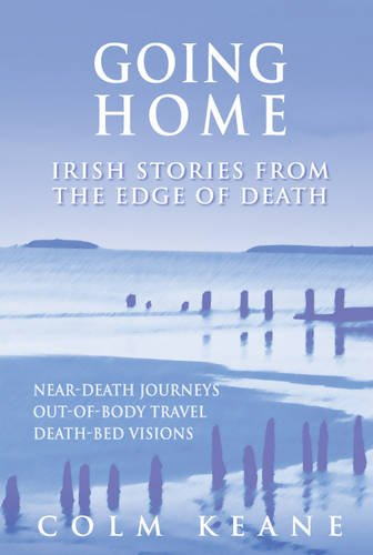 Going Home: Irish Stories from the Edge of Death - Near-death Journeys, Out-of-body Travel, ...