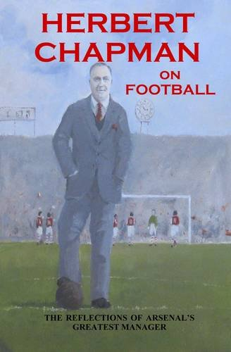 9780955921131: Herbert Chapman on Football: The Reflections of Arsenal's Greatest Manager
