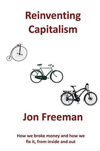 9780956010773: Reinventing Capitalism: How we broke Money and how we fix it, from inside and out