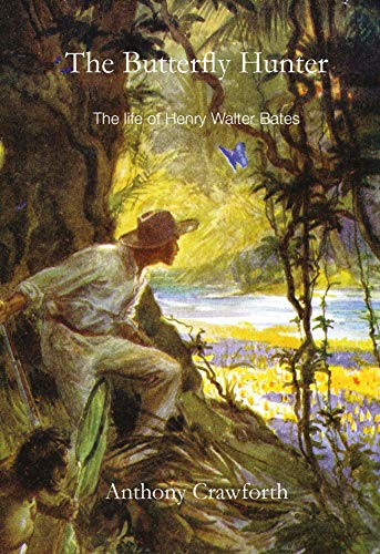 The Butterfly Hunter: Henry Walter Bates FRS, 1825-1892: The Life of Henry Walter Bates: Crawforth,...