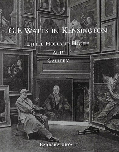 G. F. Watts in Kensington: Little Holland House and Gallery (Studies in the Art of George Frederic ...