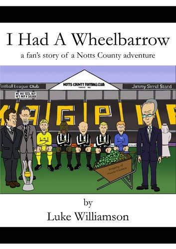 9780956114440: I Had a Wheelbarrow: A Fan's Story of a Notts County Adventure (People's History of Football)