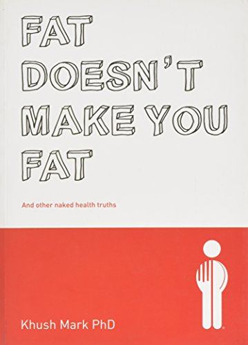 Fat Doesn't Make You Fat: And Other Naked Health Truths: Khush Mark PhD