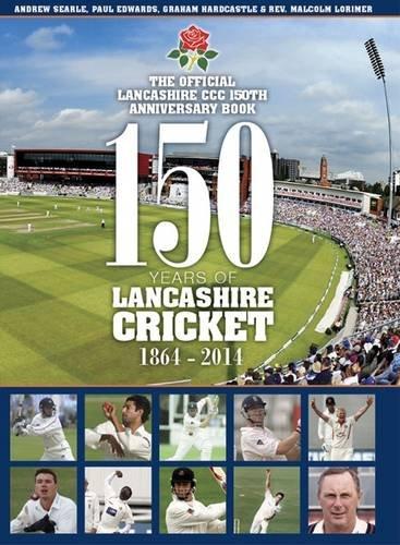 150 Years of Lancashire Cricket: 1864 - 2014: Lorimer, Reverand Malcolm G.; Searle, Andrew; ...