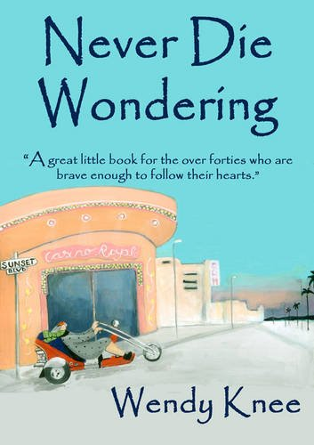 9780956228505: Never Die Wondering: A Great Little Book for the Over Forties Who are Brave Enough to Follow Their Hearts